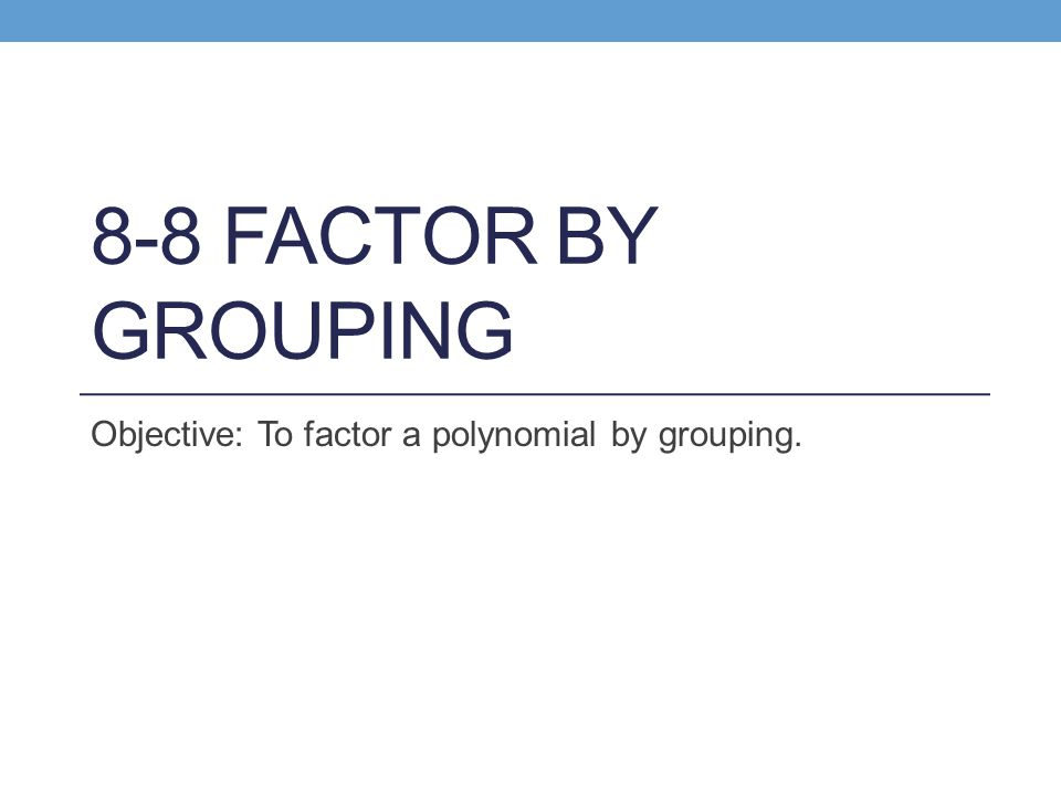8-8 FACTOR BY GROUPING Objective: To factor a polynomial by grouping.
