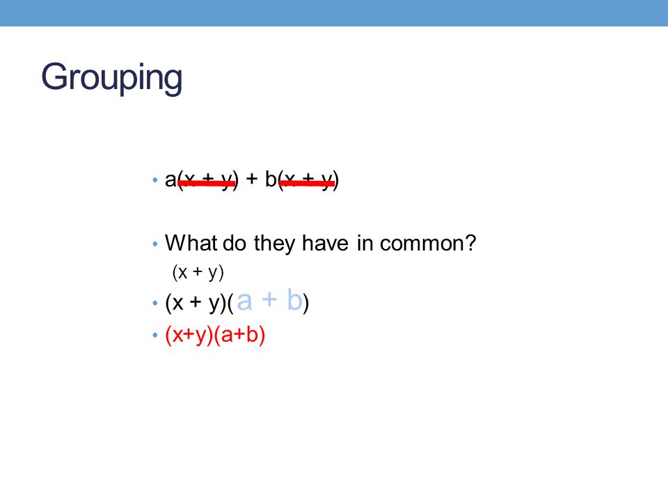 Grouping a(x + y) + b(x + y) What do they have in common (x + y) (x + y)( ) (x+y)(a+b) a + b