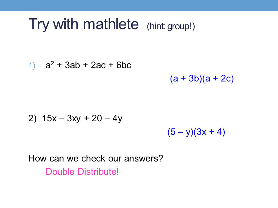 Try with mathlete (hint: group!) 1) a 2 + 3ab + 2ac + 6bc (a + 3b)(a + 2c) 2) 15x – 3xy + 20 – 4y (5 – y)(3x + 4) How can we check our answers.