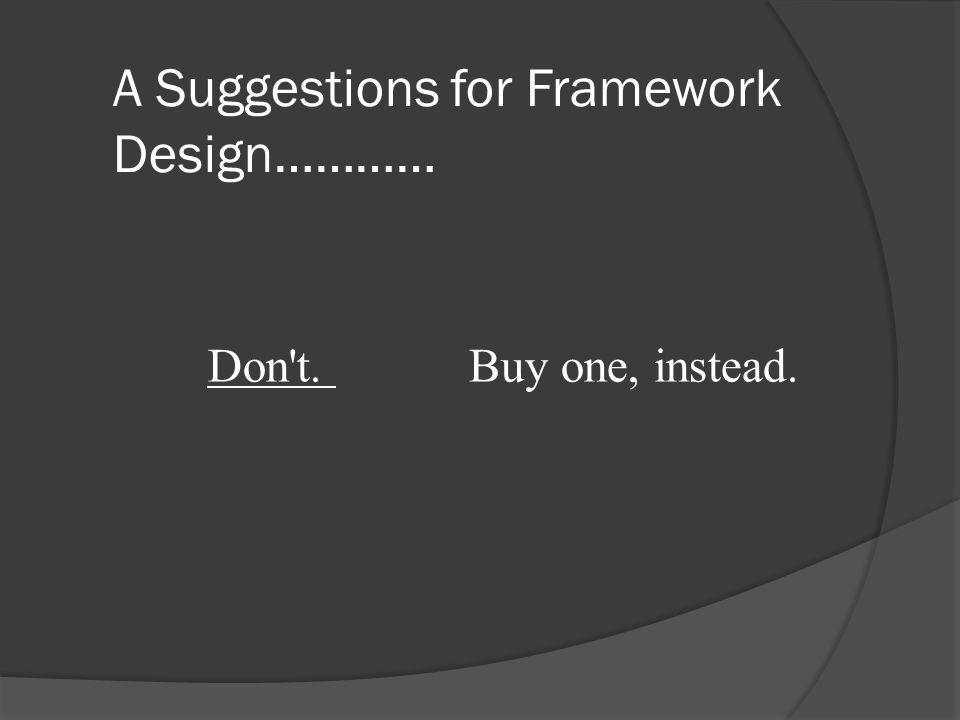A Suggestions for Framework Design………… Don t. Buy one, instead.