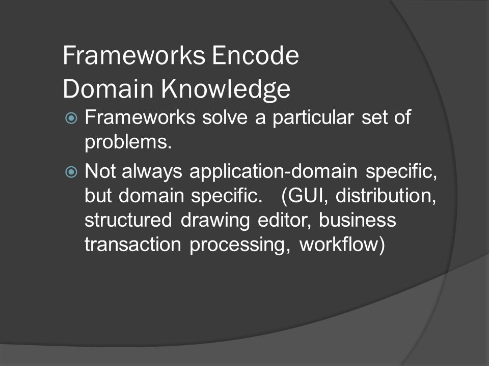 Frameworks Encode Domain Knowledge  Frameworks solve a particular set of problems.