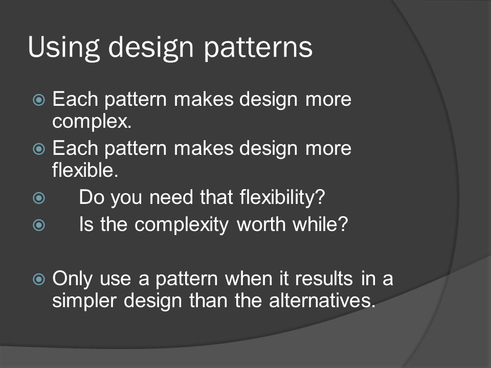 Using design patterns  Each pattern makes design more complex.