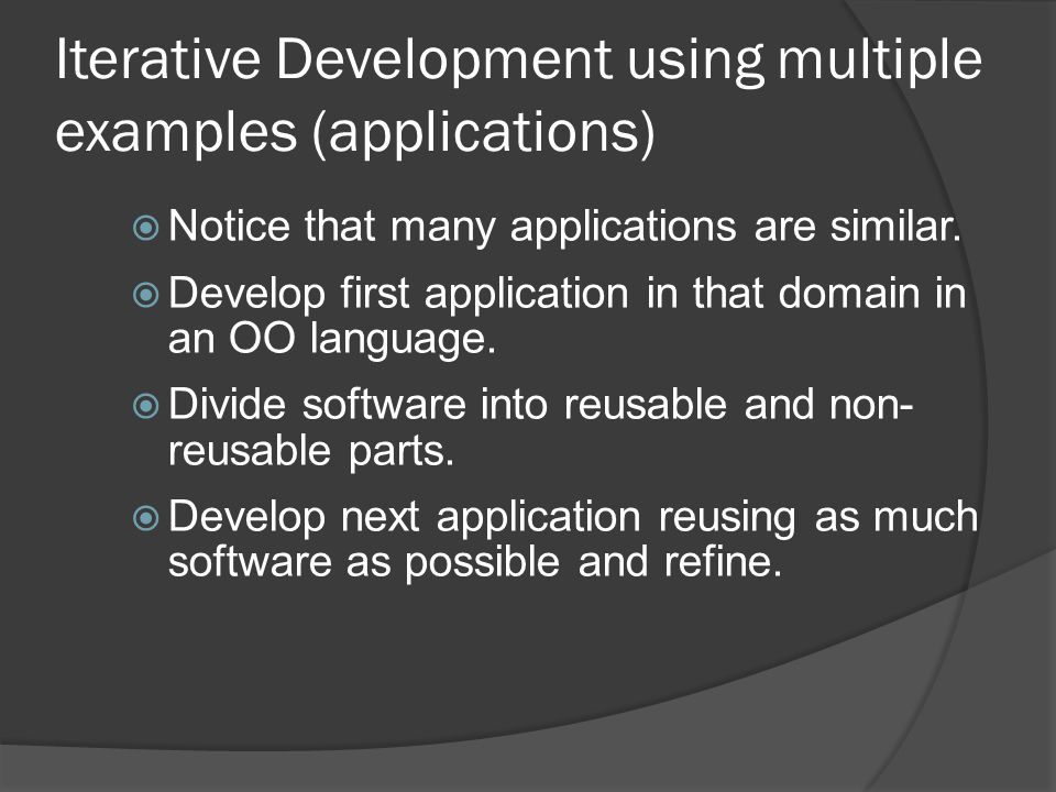Iterative Development using multiple examples (applications)  Notice that many applications are similar.