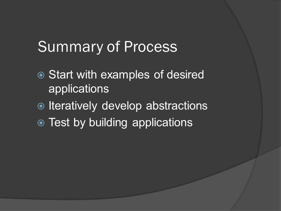 Summary of Process  Start with examples of desired applications  Iteratively develop abstractions  Test by building applications