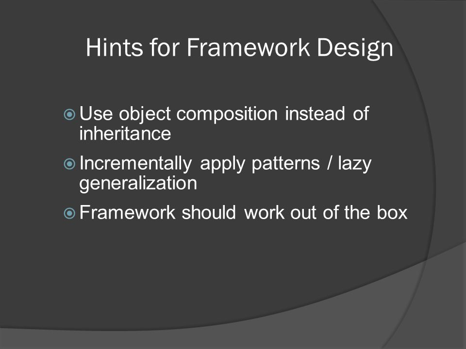 Hints for Framework Design  Use object composition instead of inheritance  Incrementally apply patterns / lazy generalization  Framework should work out of the box
