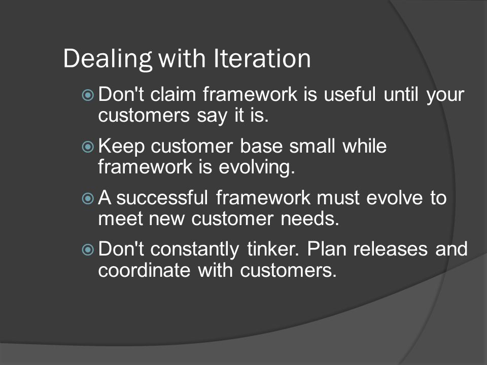 Dealing with Iteration  Don t claim framework is useful until your customers say it is.