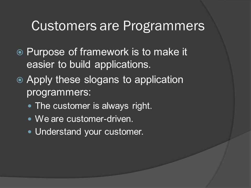 Customers are Programmers  Purpose of framework is to make it easier to build applications.