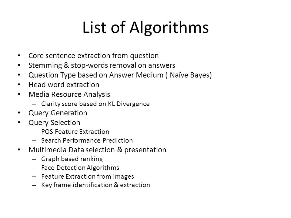 List of Algorithms Core sentence extraction from question Stemming & stop-words removal on answers Question Type based on Answer Medium ( Naïve Bayes) Head word extraction Media Resource Analysis – Clarity score based on KL Divergence Query Generation Query Selection – POS Feature Extraction – Search Performance Prediction Multimedia Data selection & presentation – Graph based ranking – Face Detection Algorithms – Feature Extraction from images – Key frame identification & extraction