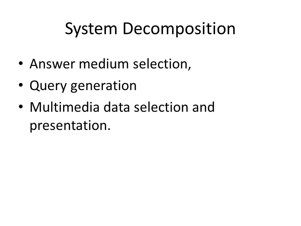 System Decomposition Answer medium selection, Query generation Multimedia data selection and presentation.