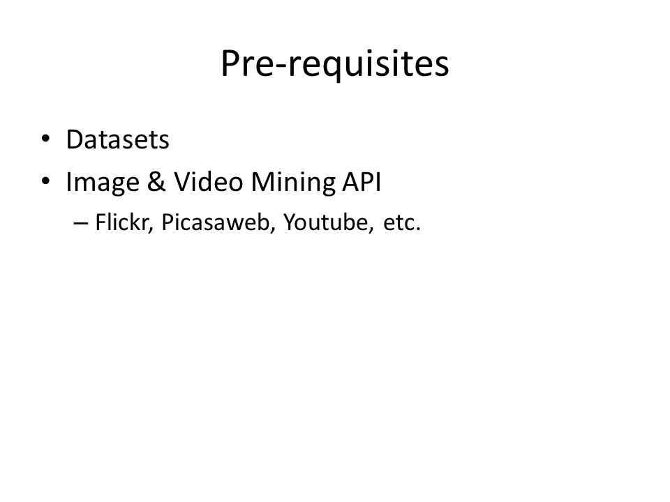Pre-requisites Datasets Image & Video Mining API – Flickr, Picasaweb, Youtube, etc.