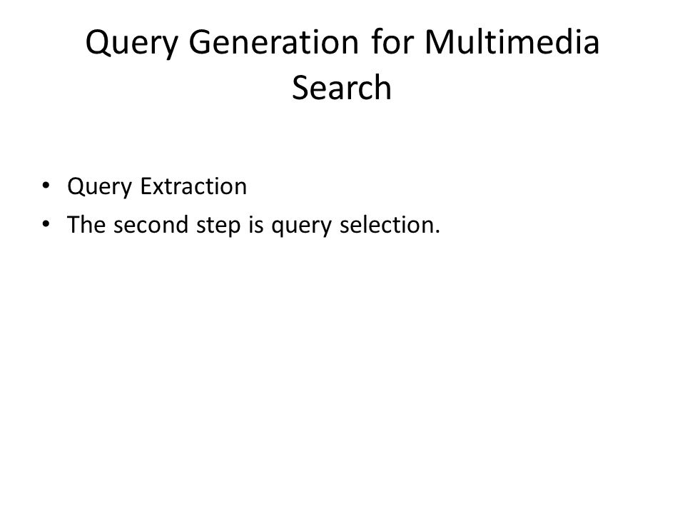 Query Generation for Multimedia Search Query Extraction The second step is query selection.