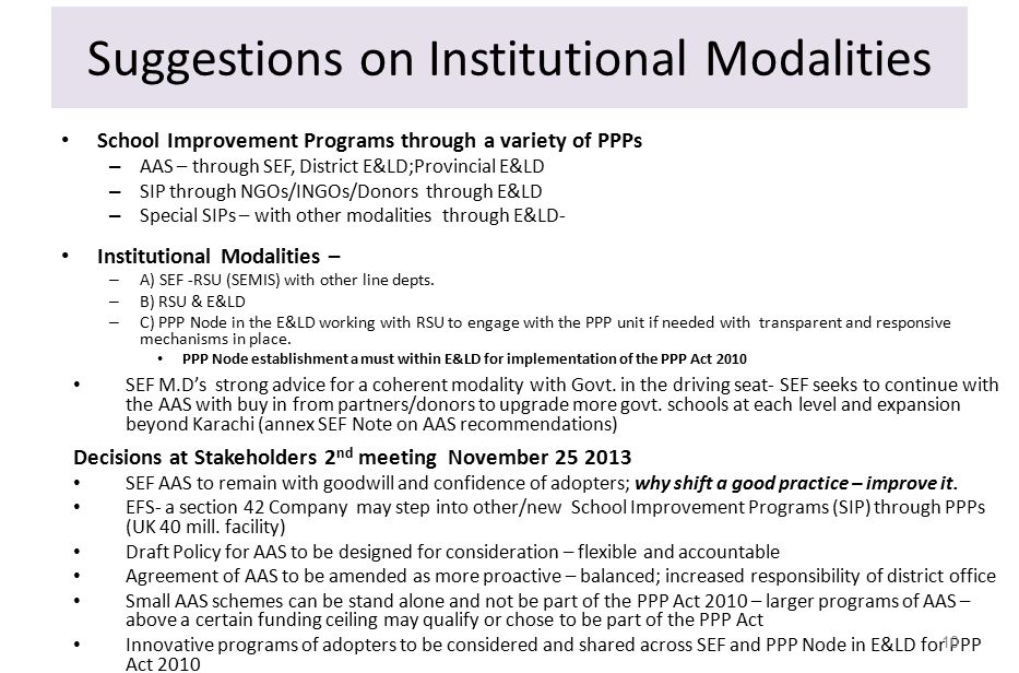 Suggestions on Institutional Modalities School Improvement Programs through a variety of PPPs – AAS – through SEF, District E&LD;Provincial E&LD – SIP through NGOs/INGOs/Donors through E&LD – Special SIPs – with other modalities through E&LD- Institutional Modalities – – A) SEF -RSU (SEMIS) with other line depts.