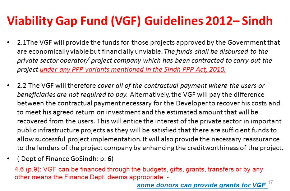 Viability Gap Fund (VGF) Guidelines 2012– Sindh 2.1The VGF will provide the funds for those projects approved by the Government that are economically viable but financially unviable.