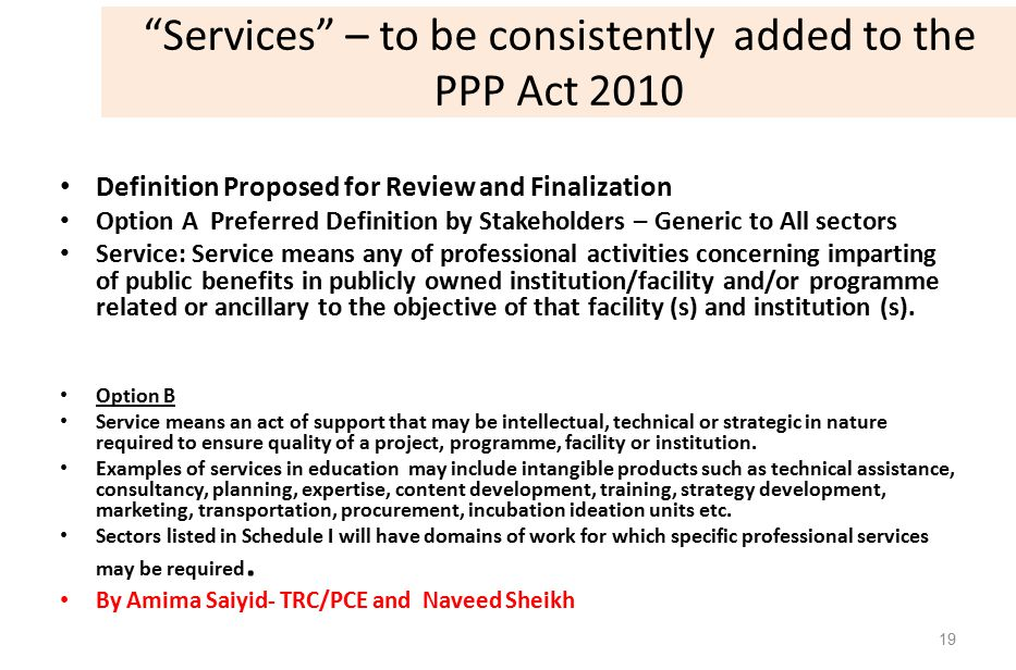 Services – to be consistently added to the PPP Act 2010 Definition Proposed for Review and Finalization Option A Preferred Definition by Stakeholders – Generic to All sectors Service: Service means any of professional activities concerning imparting of public benefits in publicly owned institution/facility and/or programme related or ancillary to the objective of that facility (s) and institution (s).