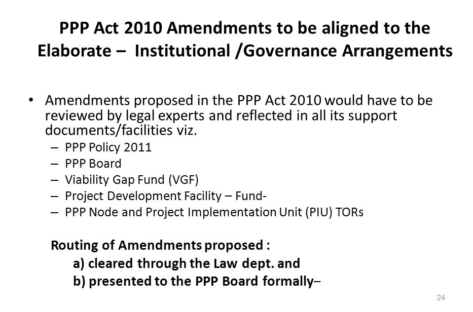PPP Act 2010 Amendments to be aligned to the Elaborate – Institutional /Governance Arrangements Amendments proposed in the PPP Act 2010 would have to be reviewed by legal experts and reflected in all its support documents/facilities viz.