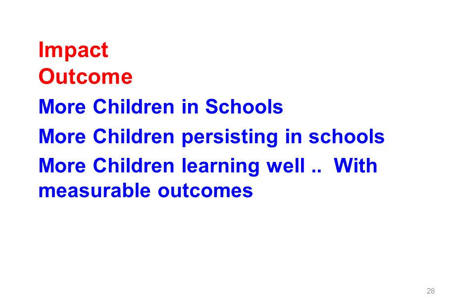 Impact Outcome More Children in Schools More Children persisting in schools More Children learning well..