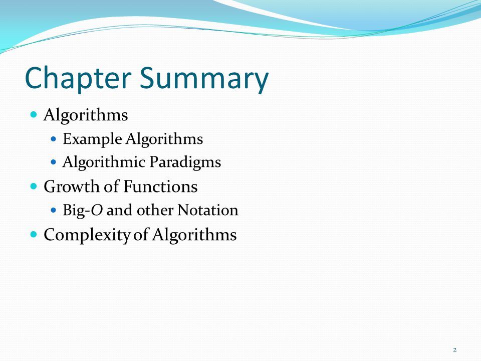 Chapter Summary Algorithms Example Algorithms Algorithmic Paradigms Growth of Functions Big-O and other Notation Complexity of Algorithms 2
