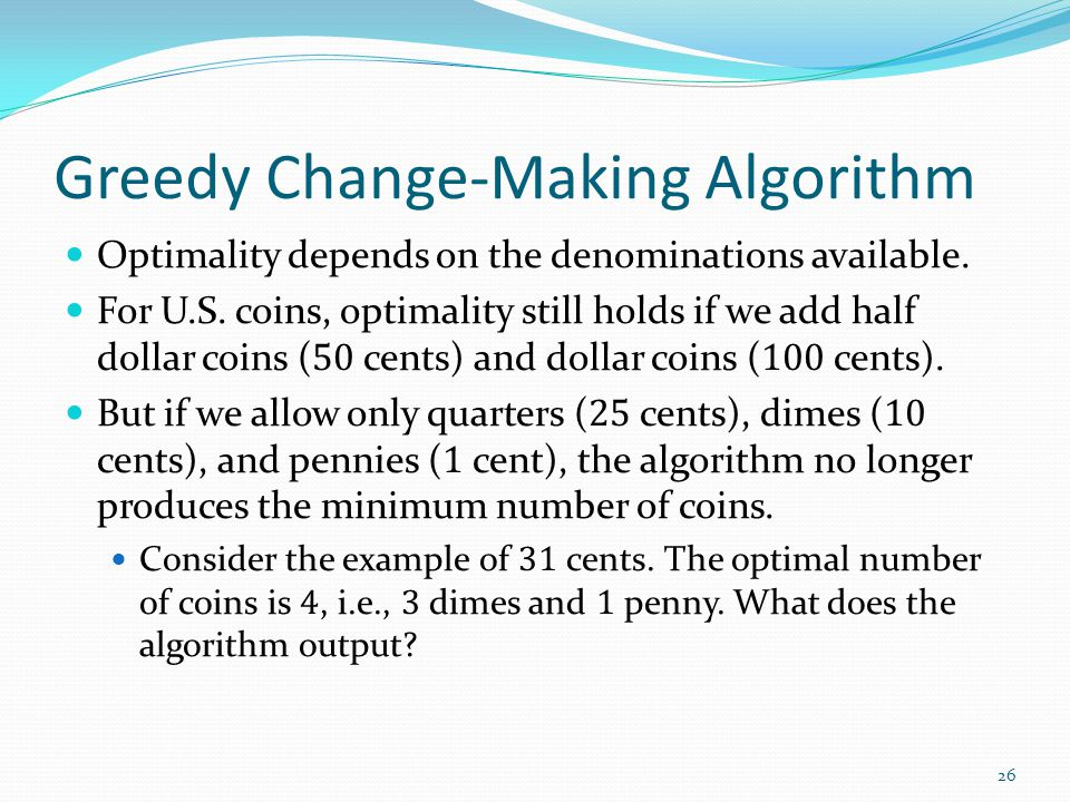 Greedy Change-Making Algorithm Optimality depends on the denominations available.