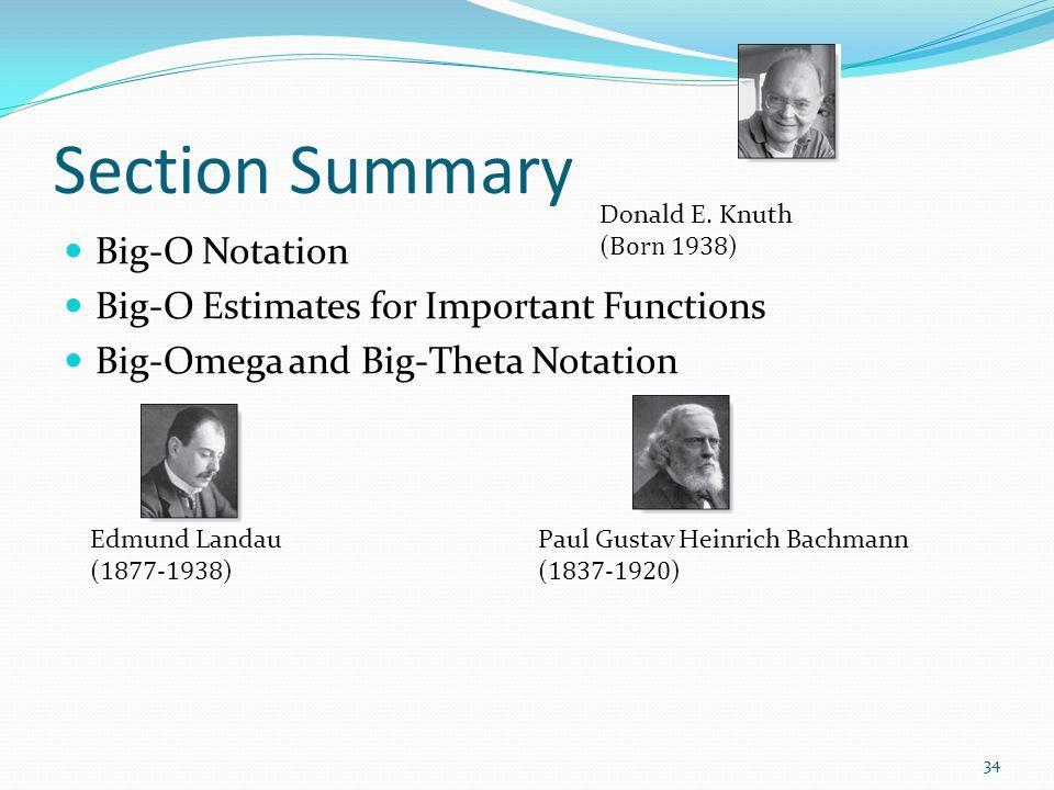 Section Summary Big-O Notation Big-O Estimates for Important Functions Big-Omega and Big-Theta Notation Edmund Landau ( 1877-1938 ) Paul Gustav Heinrich Bachmann ( 1837-1920 ) Donald E.