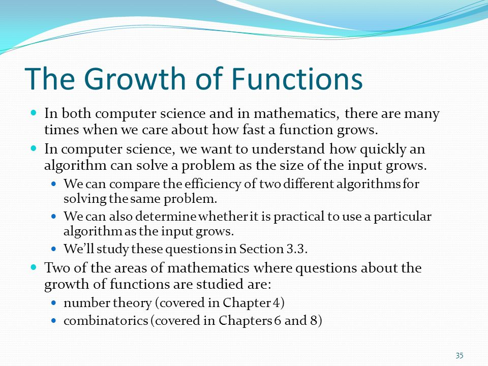 The Growth of Functions In both computer science and in mathematics, there are many times when we care about how fast a function grows.