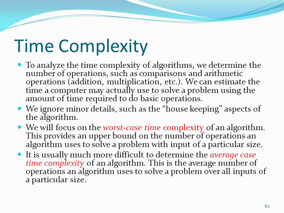 Time Complexity To analyze the time complexity of algorithms, we determine the number of operations, such as comparisons and arithmetic operations (addition, multiplication, etc.).