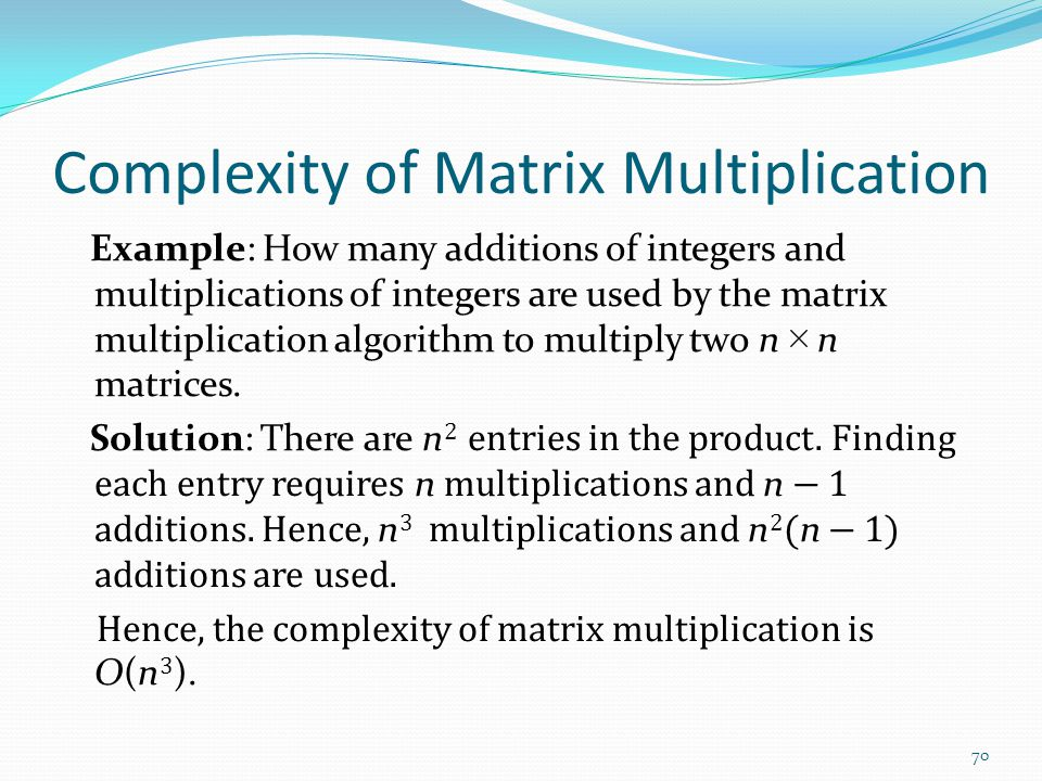 Complexity of Matrix Multiplication Example: How many additions of integers and multiplications of integers are used by the matrix multiplication algorithm to multiply two n n matrices.
