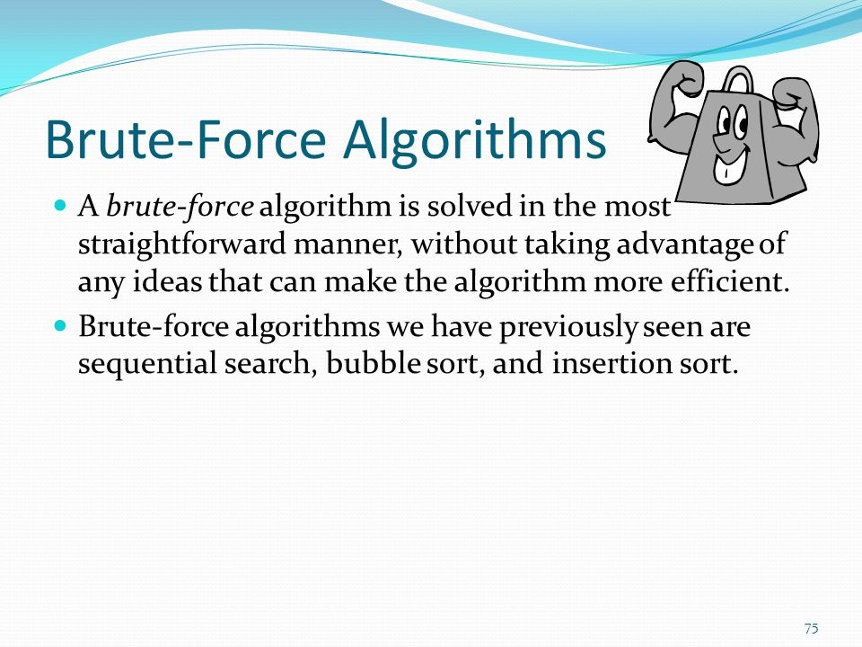 Brute-Force Algorithms A brute-force algorithm is solved in the most straightforward manner, without taking advantage of any ideas that can make the algorithm more efficient.