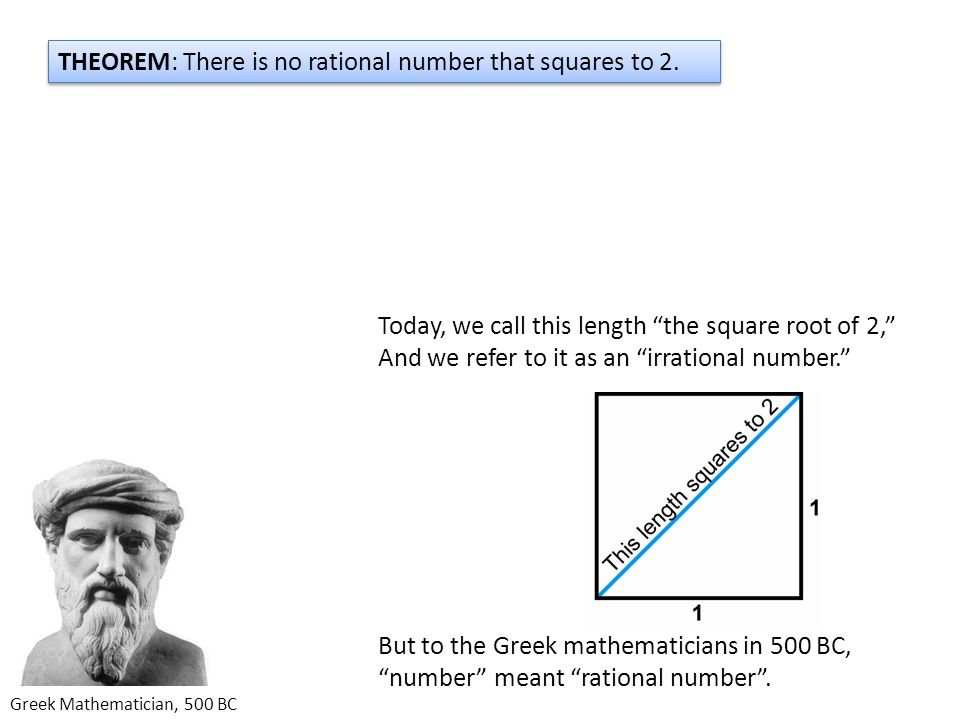 Greek Mathematician, 500 BC THEOREM: There is no rational number that squares to 2.