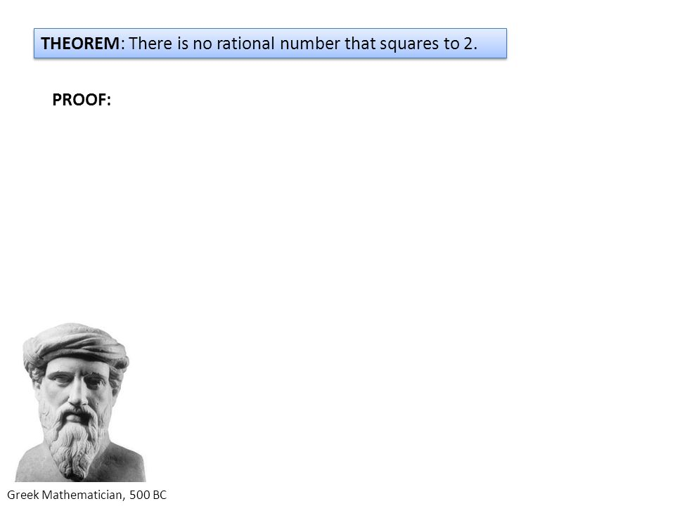 Greek Mathematician, 500 BC THEOREM: There is no rational number that squares to 2. PROOF: