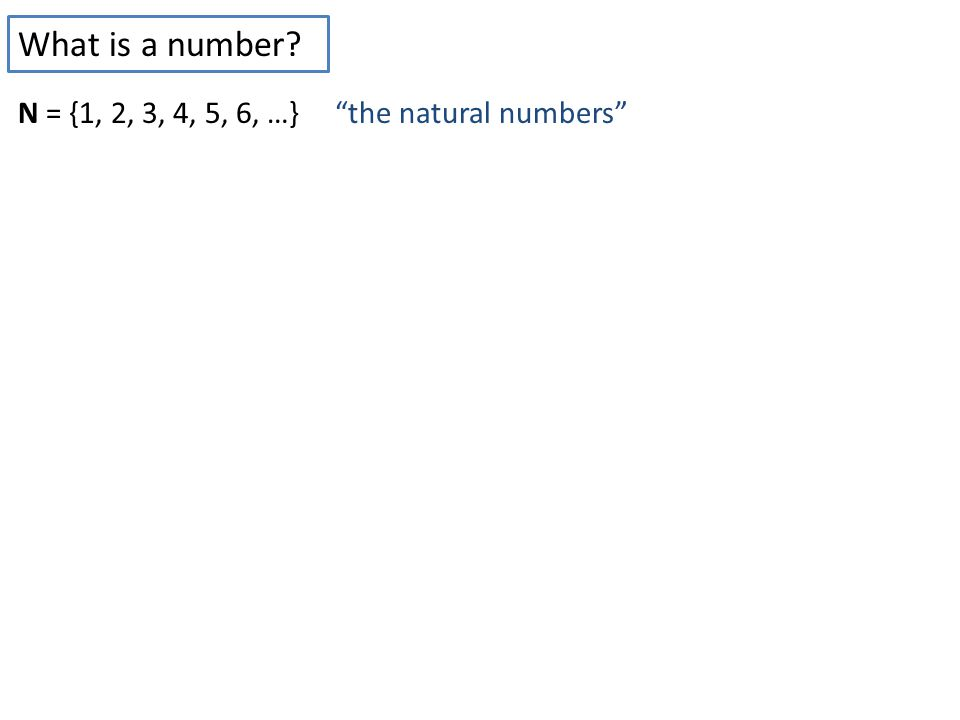 What is a number? N = {1, 2, 3, 4, 5, 6, …} the natural numbers Good for counting sheep