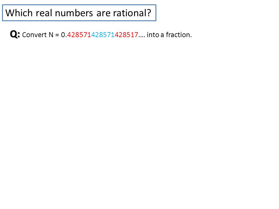 Which real numbers are rational Q: Q: Convert N = 0.428571428571428517…. into a fraction.
