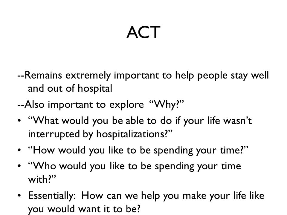 ACT --Remains extremely important to help people stay well and out of hospital --Also important to explore Why? What would you be able to do if your life wasn't interrupted by hospitalizations? How would you like to be spending your time? Who would you like to be spending your time with? Essentially: How can we help you make your life like you would want it to be?