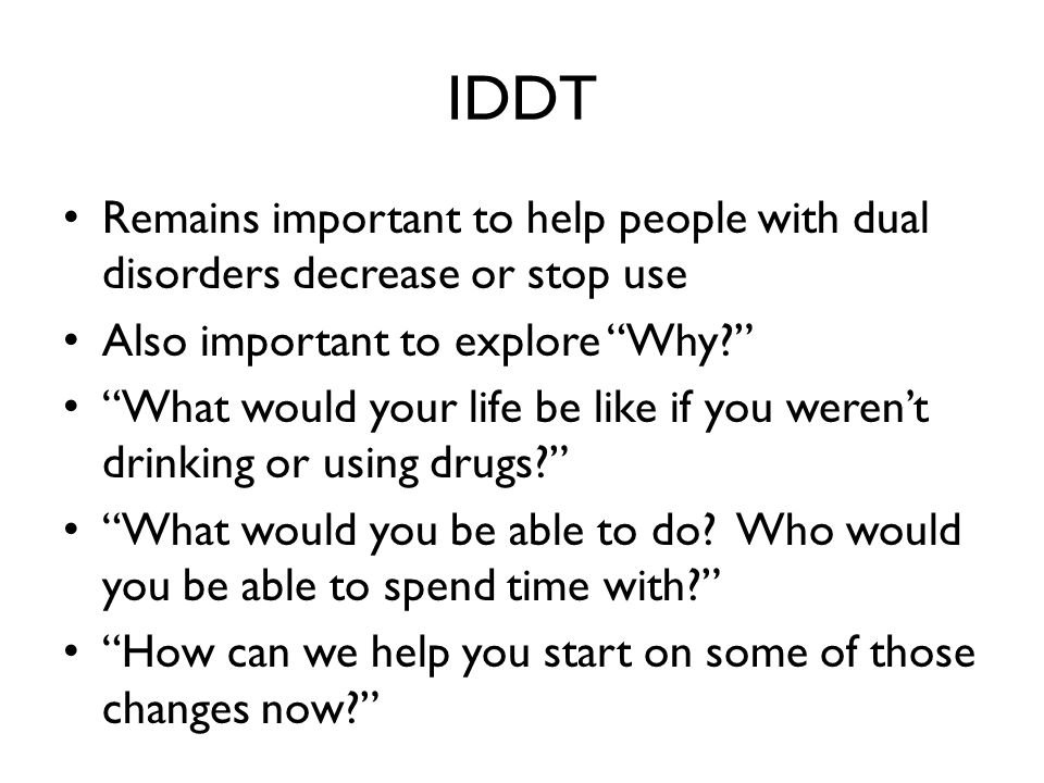 IDDT Remains important to help people with dual disorders decrease or stop use Also important to explore Why? What would your life be like if you weren't drinking or using drugs? What would you be able to do.