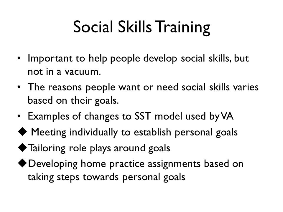 Social Skills Training Important to help people develop social skills, but not in a vacuum. The reasons people want or need social skills varies based