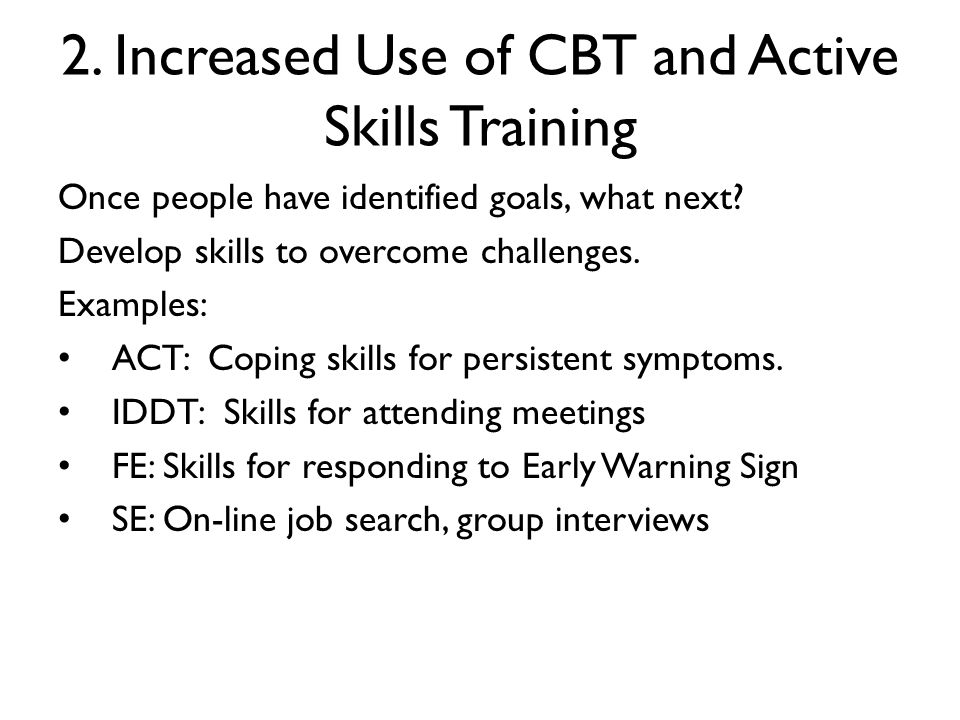 2. Increased Use of CBT and Active Skills Training Once people have identified goals, what next? Develop skills to overcome challenges. Examples: ACT: