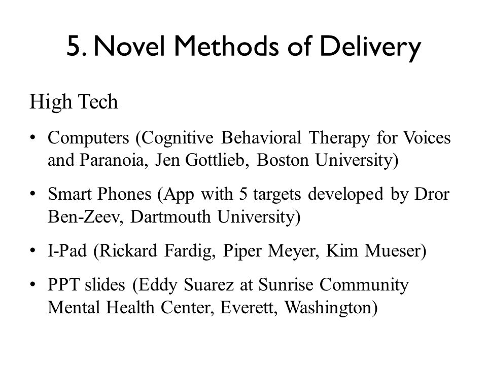 5. Novel Methods of Delivery High Tech Computers (Cognitive Behavioral Therapy for Voices and Paranoia, Jen Gottlieb, Boston University) Smart Phones