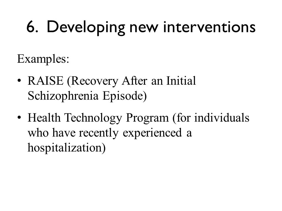 6. Developing new interventions Examples: RAISE (Recovery After an Initial Schizophrenia Episode) Health Technology Program (for individuals who have