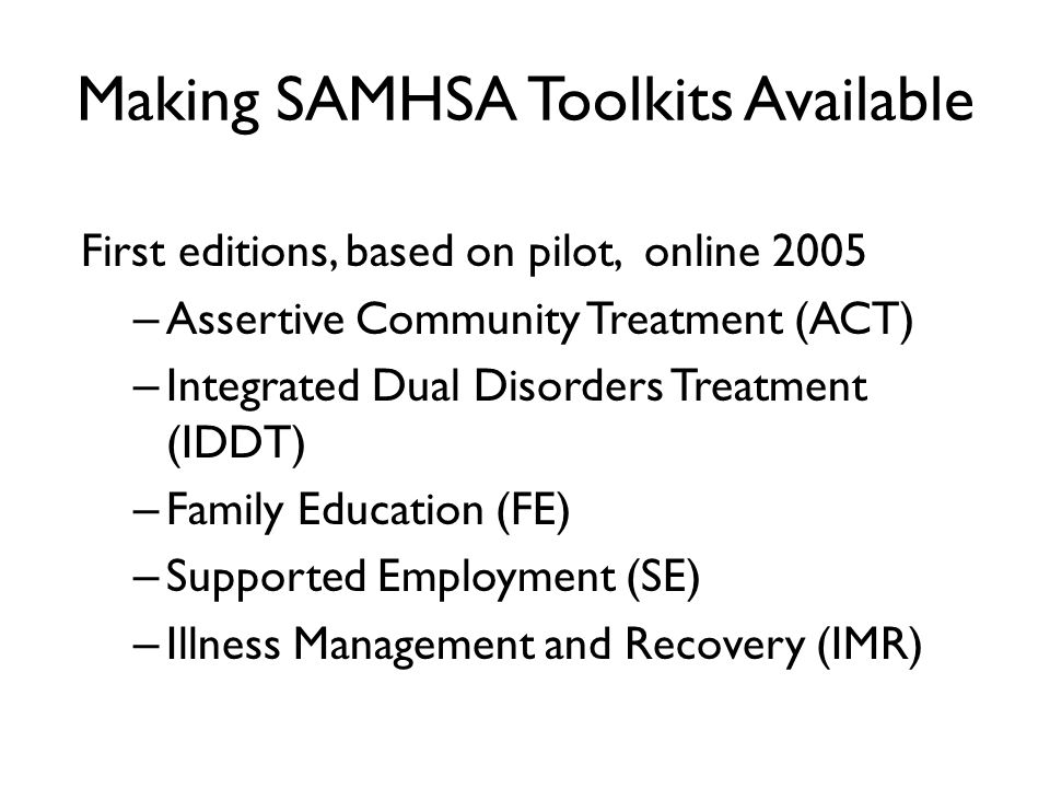 Making SAMHSA Toolkits Available First editions, based on pilot, online 2005 – Assertive Community Treatment (ACT) – Integrated Dual Disorders Treatment (IDDT) – Family Education (FE) – Supported Employment (SE) – Illness Management and Recovery (IMR)