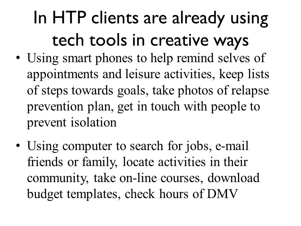 In HTP clients are already using tech tools in creative ways Using smart phones to help remind selves of appointments and leisure activities, keep lists of steps towards goals, take photos of relapse prevention plan, get in touch with people to prevent isolation Using computer to search for jobs, e-mail friends or family, locate activities in their community, take on-line courses, download budget templates, check hours of DMV
