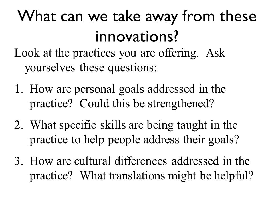 What can we take away from these innovations. Look at the practices you are offering.