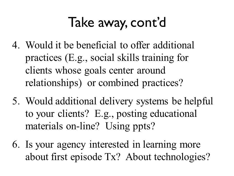 Take away, cont'd 4.Would it be beneficial to offer additional practices (E.g., social skills training for clients whose goals center around relationships) or combined practices.
