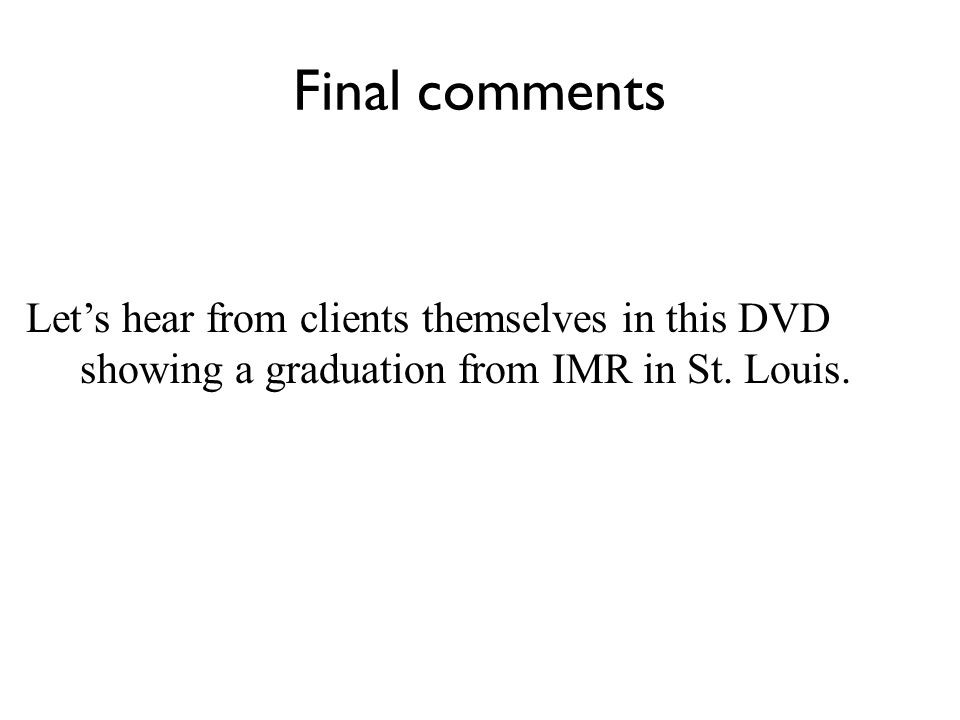 Final comments Let's hear from clients themselves in this DVD showing a graduation from IMR in St.