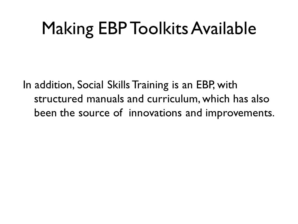 Making EBP Toolkits Available In addition, Social Skills Training is an EBP, with structured manuals and curriculum, which has also been the source of