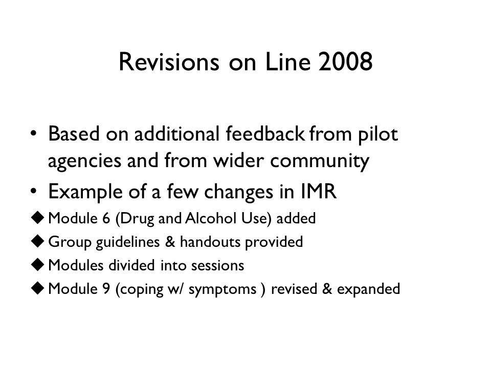 Revisions on Line 2008 Based on additional feedback from pilot agencies and from wider community Example of a few changes in IMR  Module 6 (Drug and Alcohol Use) added  Group guidelines & handouts provided  Modules divided into sessions  Module 9 (coping w/ symptoms ) revised & expanded