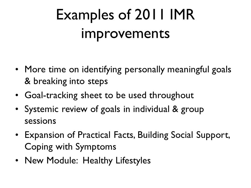 Improvements in IMR, cont'd Check-it-outs to give more practice of strategies and skills IMR scales (client and clinician version) Home practice sheets (Part A = use something from session, and Part B = take step towards your goal) Flexibility in order of modules and delivering targeted skills