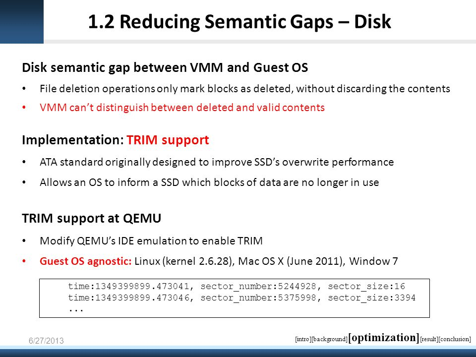 1.2 Reducing Semantic Gaps – Disk Disk semantic gap between VMM and Guest OS File deletion operations only mark blocks as deleted, without discarding the contents VMM can't distinguish between deleted and valid contents Implementation: TRIM support ATA standard originally designed to improve SSD's overwrite performance Allows an OS to inform a SSD which blocks of data are no longer in use TRIM support at QEMU Modify QEMU's IDE emulation to enable TRIM Guest OS agnostic: Linux (kernel 2.6.28), Mac OS X (June 2011), Window 7 6/27/2013 time:1349399899.473041, sector_number:5244928, sector_size:16 time:1349399899.473046, sector_number:5375998, sector_size:3394...