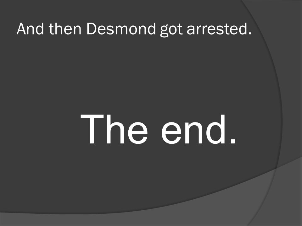 And then Desmond got arrested. The end.