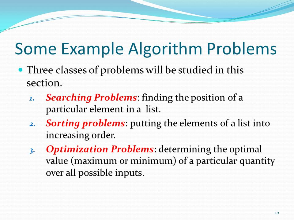 Some Example Algorithm Problems Three classes of problems will be studied in this section. 1. Searching Problems: finding the position of a particular