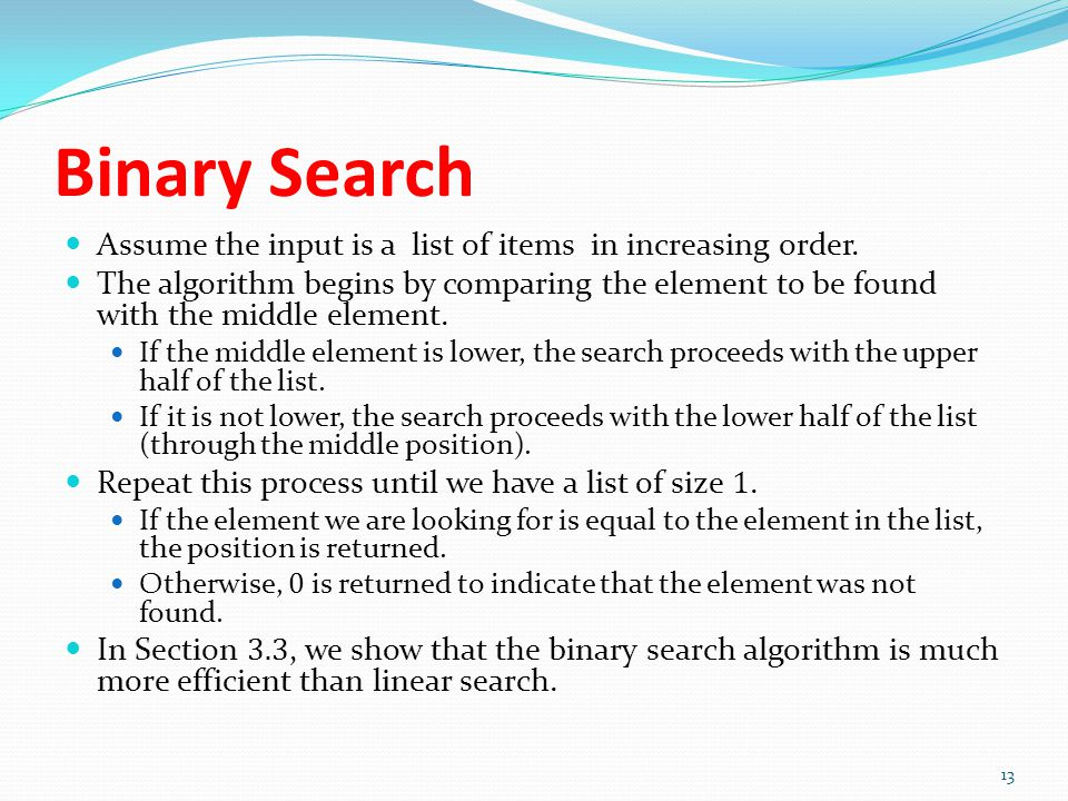 Binary Search Assume the input is a list of items in increasing order. The algorithm begins by comparing the element to be found with the middle eleme