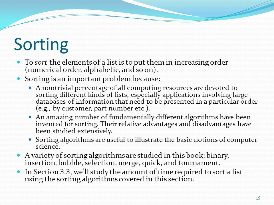 Sorting To sort the elements of a list is to put them in increasing order (numerical order, alphabetic, and so on). Sorting is an important problem be